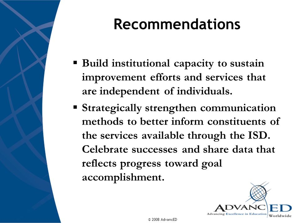© 2008 AdvancED Recommendations  Build institutional capacity to sustain improvement efforts and services that are independent of individuals.
