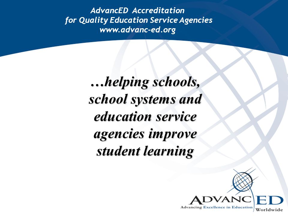 …helping schools, school systems and education service agencies improve student learning AdvancED Accreditation for Quality Education Service Agencies