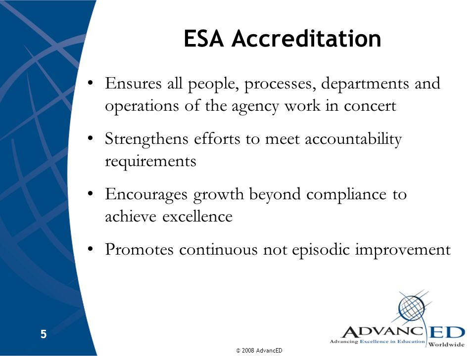 © 2008 AdvancED 5 ESA Accreditation Ensures all people, processes, departments and operations of the agency work in concert Strengthens efforts to meet accountability requirements Encourages growth beyond compliance to achieve excellence Promotes continuous not episodic improvement