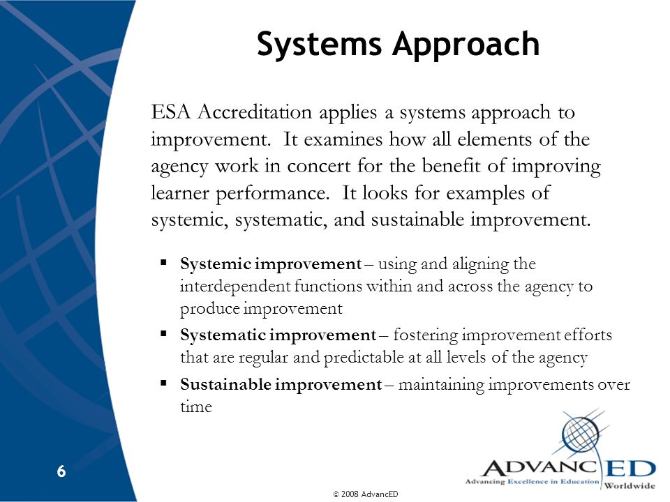 © 2008 AdvancED 6 Systems Approach ESA Accreditation applies a systems approach to improvement.