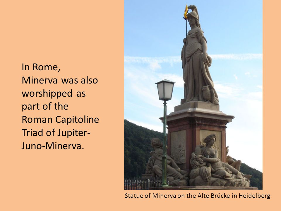 Statue of Minerva on the Alte Brücke in Heidelberg In Rome, Minerva was also worshipped as part of the Roman Capitoline Triad of Jupiter- Juno-Minerva.