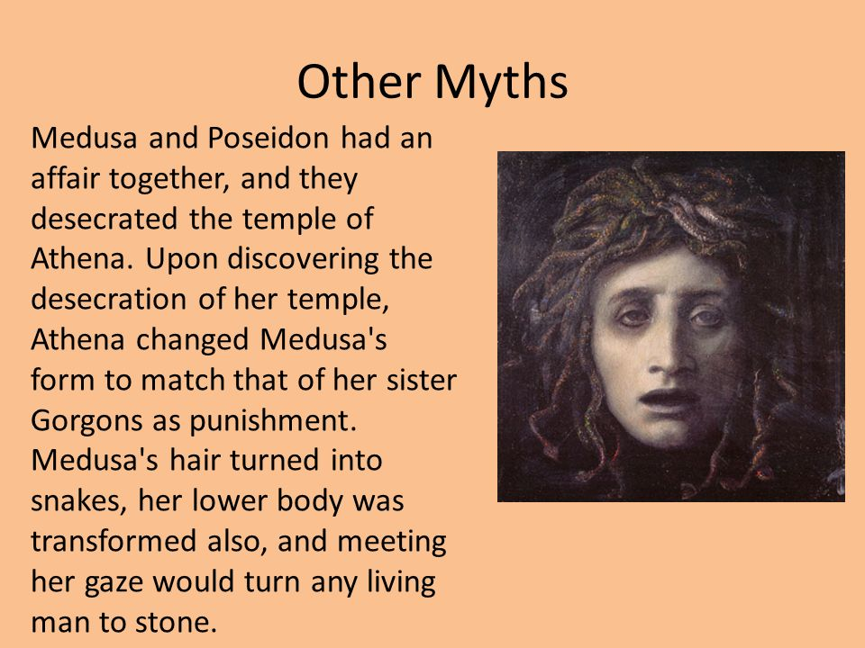 Other Myths Medusa and Poseidon had an affair together, and they desecrated the temple of Athena.