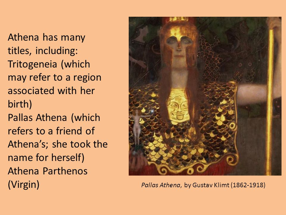 Athena has many titles, including: Tritogeneia (which may refer to a region associated with her birth) Pallas Athena (which refers to a friend of Athena's; she took the name for herself) Athena Parthenos (Virgin) Pallas Athena, by Gustav Klimt (1862-1918)