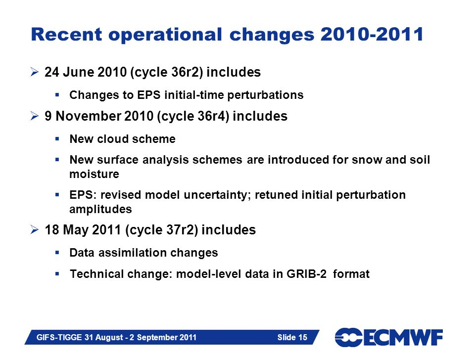 Slide 15 GIFS-TIGGE 31 August - 2 September 2011 Recent operational changes  24 June 2010 (cycle 36r2) includes  Changes to EPS initial-time perturbations  9 November 2010 (cycle 36r4) includes  New cloud scheme  New surface analysis schemes are introduced for snow and soil moisture  EPS: revised model uncertainty; retuned initial perturbation amplitudes  18 May 2011 (cycle 37r2) includes  Data assimilation changes  Technical change: model-level data in GRIB-2 format Slide 15