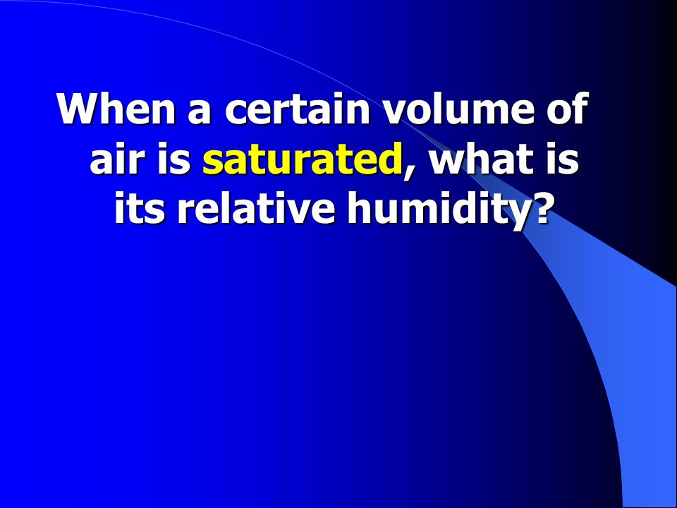 Fill in the blank… The higher the relative humidity, the _______________ the chance that water vapor will condense into rain or snow.