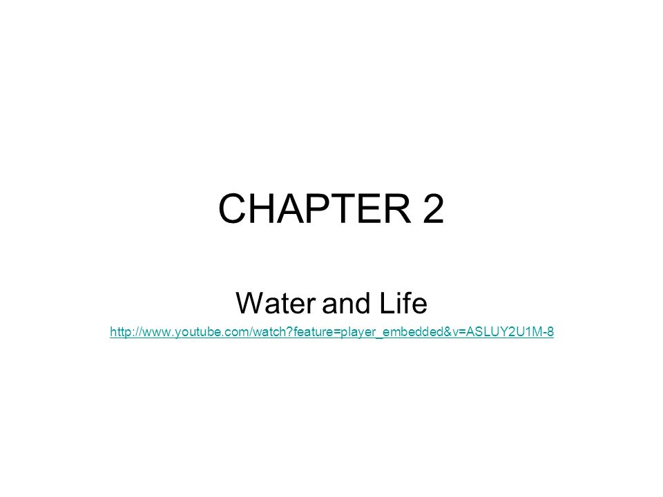 CHAPTER 2 Water and Life http://www.youtube.com/watch feature=player_embedded&v=ASLUY2U1M-8