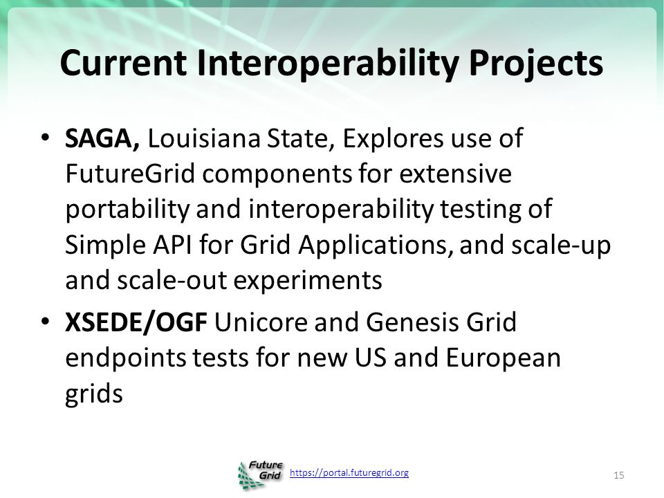 Current Interoperability Projects SAGA, Louisiana State, Explores use of FutureGrid components for extensive portability and interoperability testing of Simple API for Grid Applications, and scale-up and scale-out experiments XSEDE/OGF Unicore and Genesis Grid endpoints tests for new US and European grids 15
