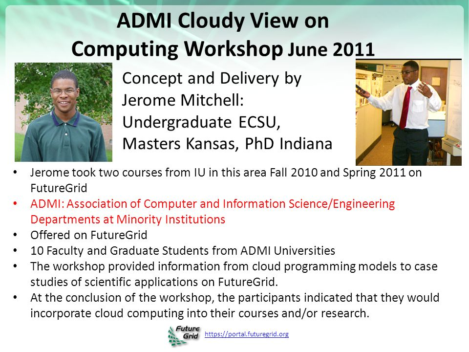 ADMI Cloudy View on Computing Workshop June 2011 Jerome took two courses from IU in this area Fall 2010 and Spring 2011 on FutureGrid ADMI: Association of Computer and Information Science/Engineering Departments at Minority Institutions Offered on FutureGrid 10 Faculty and Graduate Students from ADMI Universities The workshop provided information from cloud programming models to case studies of scientific applications on FutureGrid.