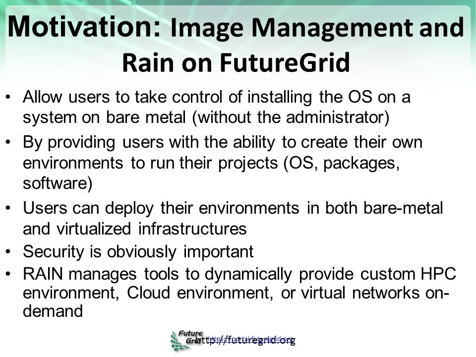 Motivation: Image Management and Rain on FutureGrid Allow users to take control of installing the OS on a system on bare metal (without the administrator) By providing users with the ability to create their own environments to run their projects (OS, packages, software) Users can deploy their environments in both bare-metal and virtualized infrastructures Security is obviously important RAIN manages tools to dynamically provide custom HPC environment, Cloud environment, or virtual networks on- demand