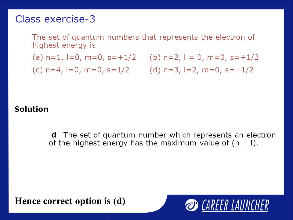 Class exercise-3 Solution The set of quantum numbers that represents the electron of highest energy is (a) n=1, l=0, m=0, s=+1/2(b) n=2, l = 0, m=0, s=+1/2 (c) n=4, l=0, m=0, s=1/2 (d) n=3, l=2, m=0, s=+1/2 dThe set of quantum number which represents an electron of the highest energy has the maximum value of (n + l).