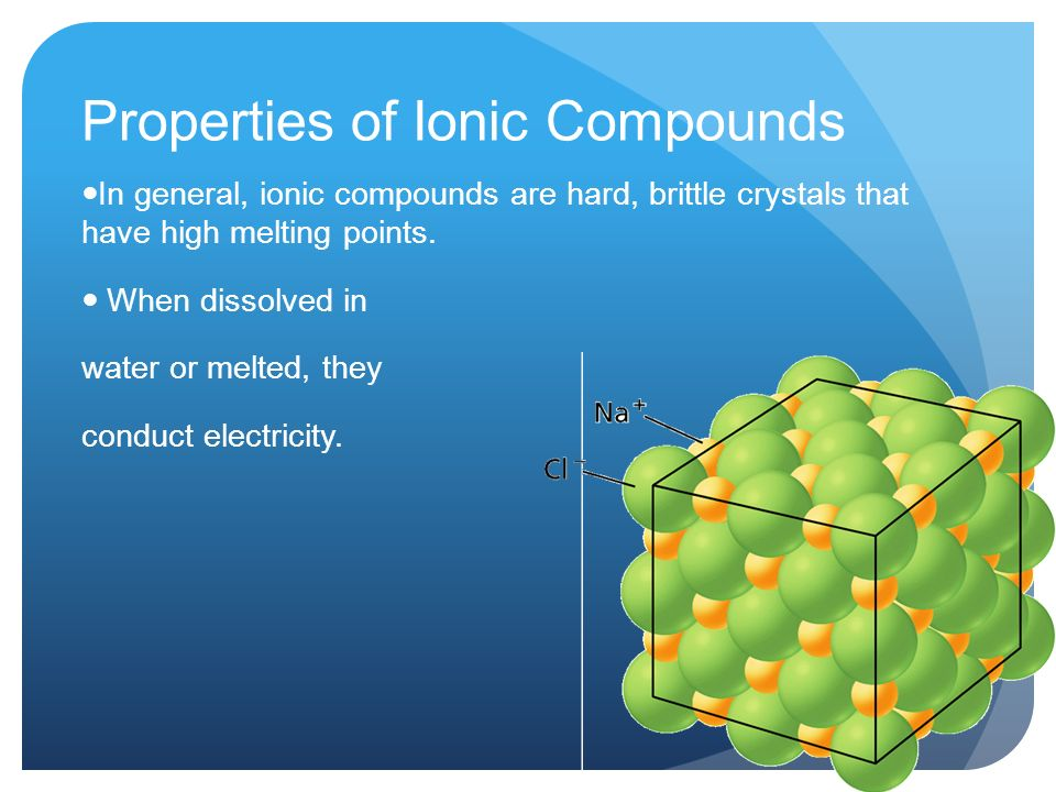Properties of Ionic Compounds In general, ionic compounds are hard, brittle crystals that have high melting points.