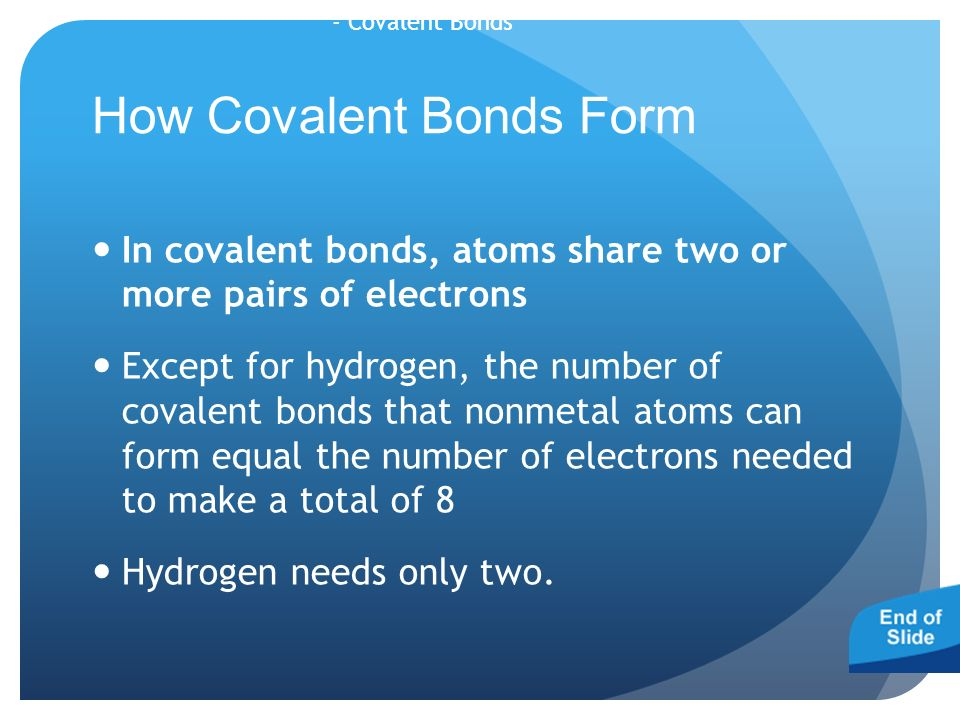- Covalent Bonds How Covalent Bonds Form In covalent bonds, atoms share two or more pairs of electrons Except for hydrogen, the number of covalent bonds that nonmetal atoms can form equal the number of electrons needed to make a total of 8 Hydrogen needs only two.