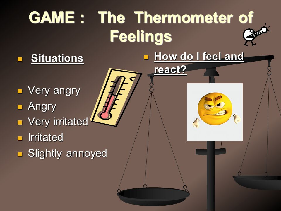 GAME : The Thermometer of Feelings Situations Situations Very angry Very angry Angry Angry Very irritated Very irritated Irritated Irritated Slightly annoyed Slightly annoyed How do I feel and react