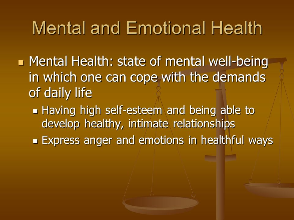 Mental and Emotional Health Mental Health: state of mental well-being in which one can cope with the demands of daily life Mental Health: state of mental well-being in which one can cope with the demands of daily life Having high self-esteem and being able to develop healthy, intimate relationships Having high self-esteem and being able to develop healthy, intimate relationships Express anger and emotions in healthful ways Express anger and emotions in healthful ways