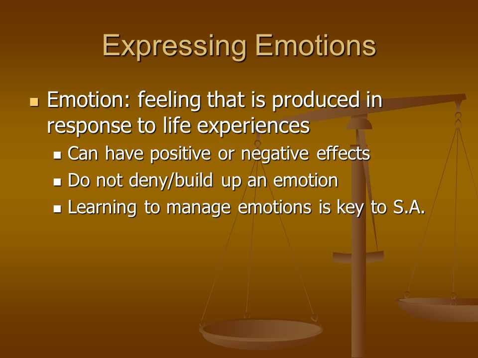 Expressing Emotions Emotion: feeling that is produced in response to life experiences Emotion: feeling that is produced in response to life experiences Can have positive or negative effects Can have positive or negative effects Do not deny/build up an emotion Do not deny/build up an emotion Learning to manage emotions is key to S.A.