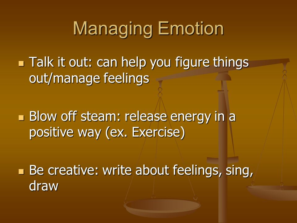 Managing Emotion Talk it out: can help you figure things out/manage feelings Talk it out: can help you figure things out/manage feelings Blow off steam: release energy in a positive way (ex.