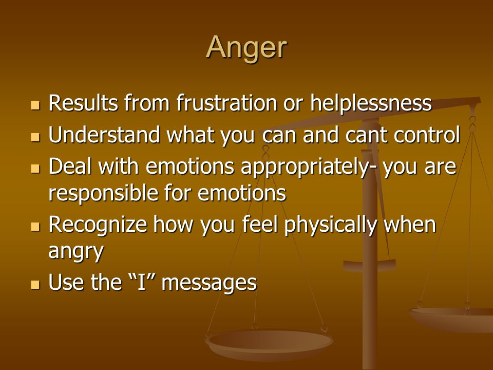 Anger Results from frustration or helplessness Results from frustration or helplessness Understand what you can and cant control Understand what you can and cant control Deal with emotions appropriately- you are responsible for emotions Deal with emotions appropriately- you are responsible for emotions Recognize how you feel physically when angry Recognize how you feel physically when angry Use the I messages Use the I messages