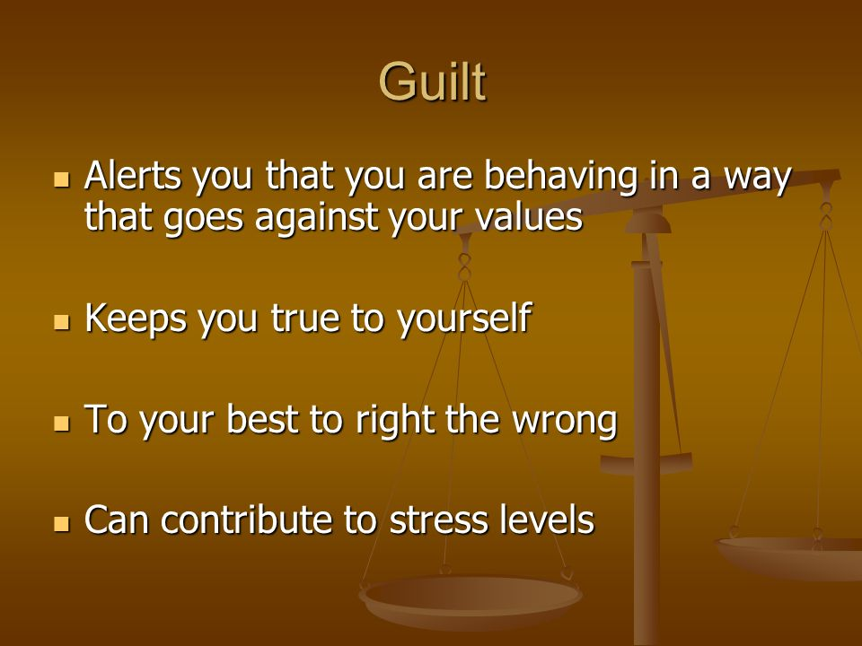 Guilt Alerts you that you are behaving in a way that goes against your values Alerts you that you are behaving in a way that goes against your values Keeps you true to yourself Keeps you true to yourself To your best to right the wrong To your best to right the wrong Can contribute to stress levels Can contribute to stress levels