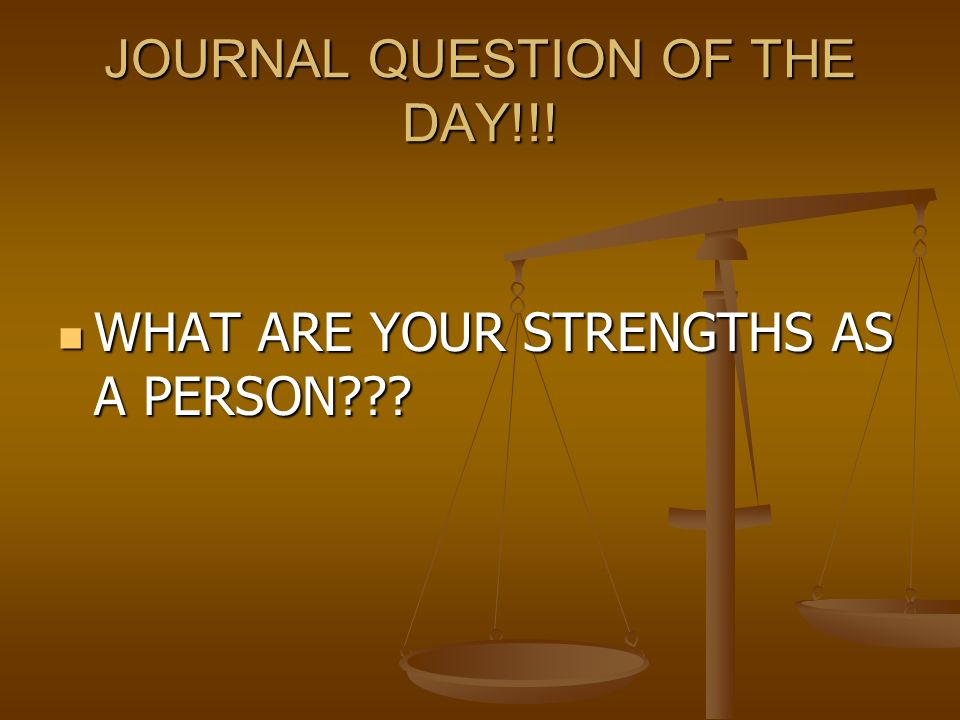 JOURNAL QUESTION OF THE DAY!!.WHAT ARE YOUR STRENGTHS AS A PERSON??.