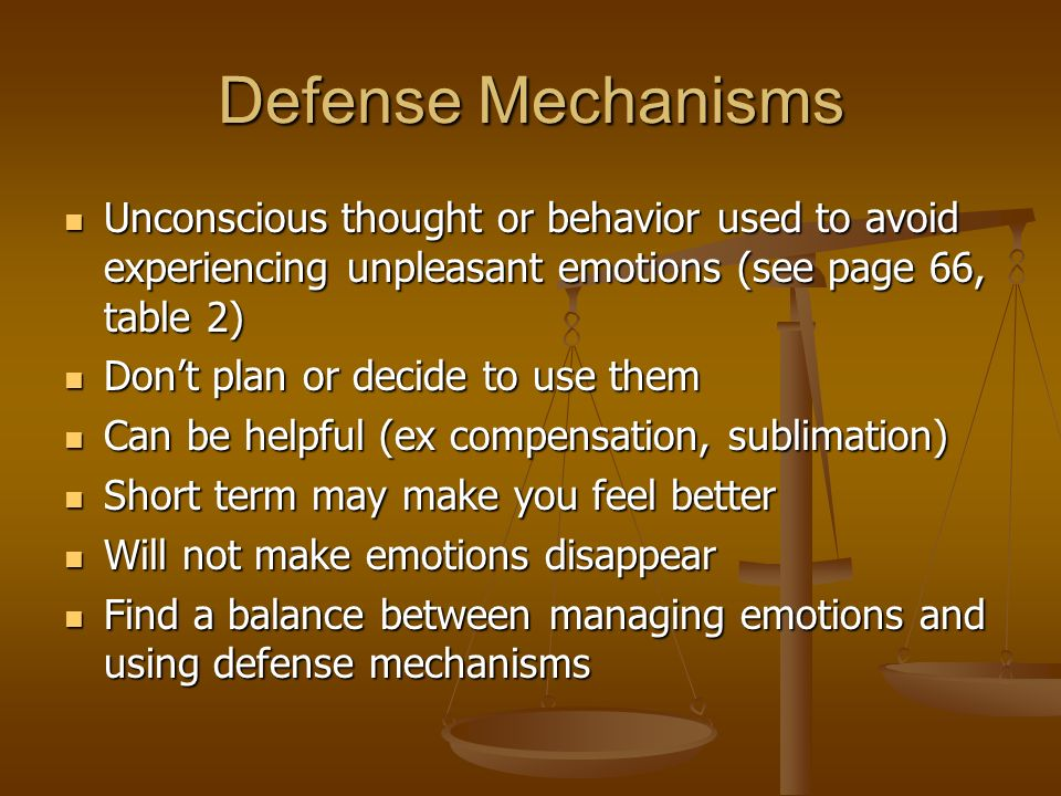 Defense Mechanisms Unconscious thought or behavior used to avoid experiencing unpleasant emotions (see page 66, table 2) Unconscious thought or behavior used to avoid experiencing unpleasant emotions (see page 66, table 2) Don't plan or decide to use them Don't plan or decide to use them Can be helpful (ex compensation, sublimation) Can be helpful (ex compensation, sublimation) Short term may make you feel better Short term may make you feel better Will not make emotions disappear Will not make emotions disappear Find a balance between managing emotions and using defense mechanisms Find a balance between managing emotions and using defense mechanisms