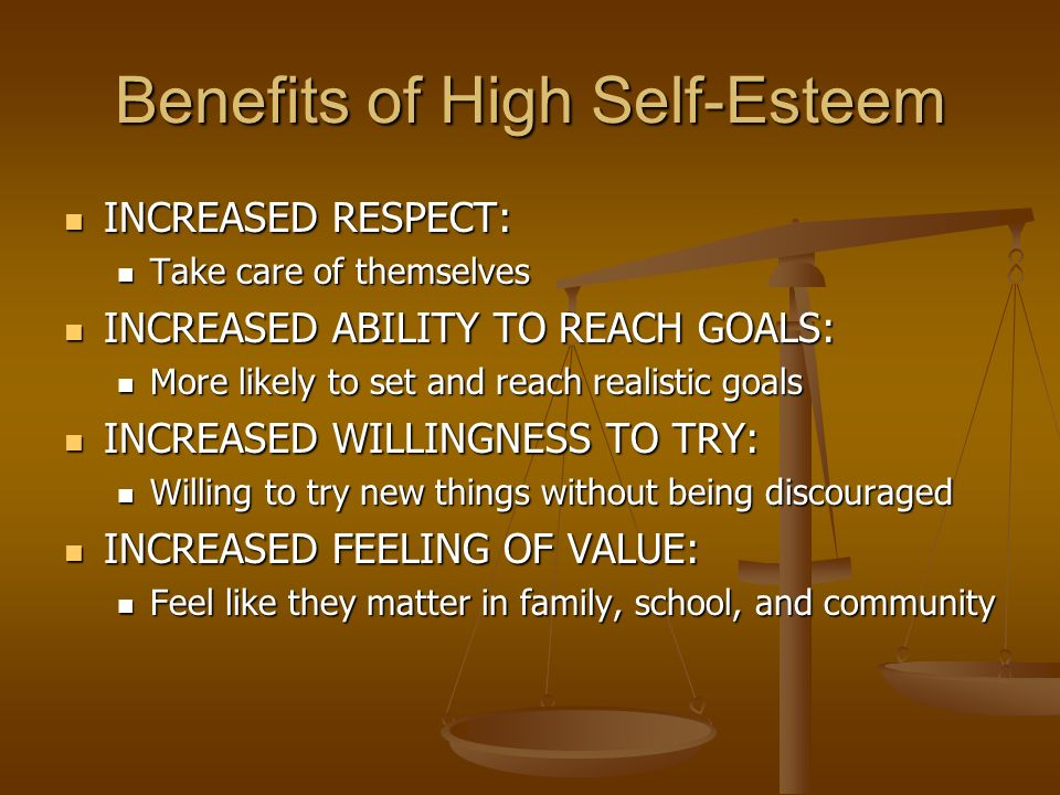 Benefits of High Self-Esteem INCREASED RESPECT: INCREASED RESPECT: Take care of themselves Take care of themselves INCREASED ABILITY TO REACH GOALS: INCREASED ABILITY TO REACH GOALS: More likely to set and reach realistic goals More likely to set and reach realistic goals INCREASED WILLINGNESS TO TRY: INCREASED WILLINGNESS TO TRY: Willing to try new things without being discouraged Willing to try new things without being discouraged INCREASED FEELING OF VALUE: INCREASED FEELING OF VALUE: Feel like they matter in family, school, and community Feel like they matter in family, school, and community