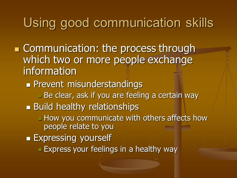 Using good communication skills Communication: the process through which two or more people exchange information Communication: the process through which two or more people exchange information Prevent misunderstandings Prevent misunderstandings Be clear, ask if you are feeling a certain way Be clear, ask if you are feeling a certain way Build healthy relationships Build healthy relationships How you communicate with others affects how people relate to you How you communicate with others affects how people relate to you Expressing yourself Expressing yourself Express your feelings in a healthy way Express your feelings in a healthy way