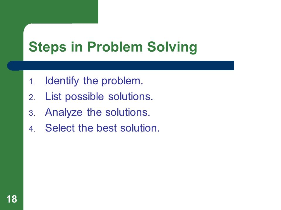 18 Steps in Problem Solving 1. Identify the problem. 2. List possible solutions. 3. Analyze the solutions. 4. Select the best solution.