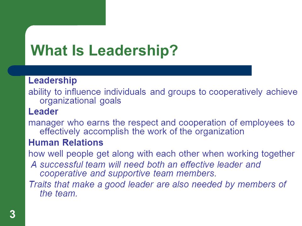 3 What Is Leadership? Leadership ability to influence individuals and groups to cooperatively achieve organizational goals Leader manager who earns th