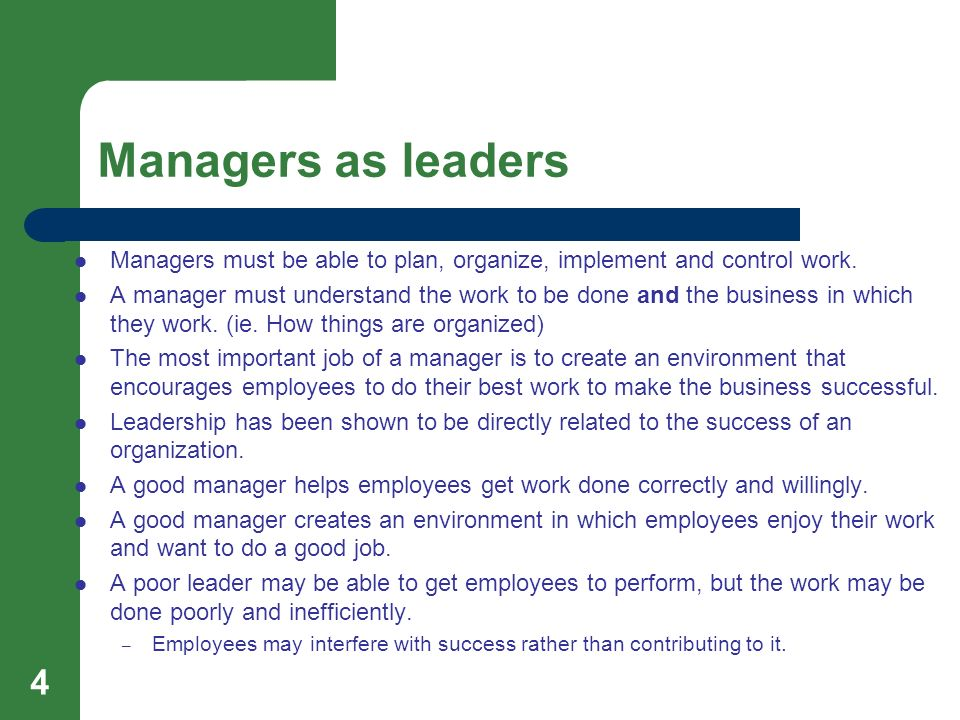 Managers as leaders 4 Managers must be able to plan, organize, implement and control work. A manager must understand the work to be done and the busin