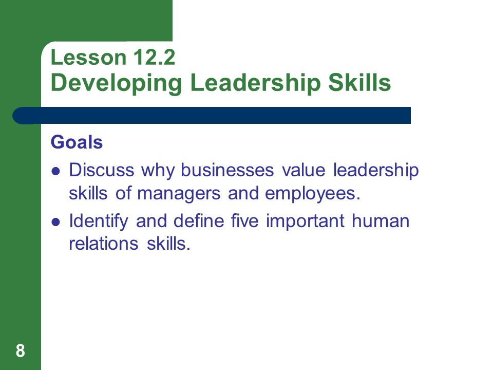 8 Lesson 12.2 Developing Leadership Skills Goals Discuss why businesses value leadership skills of managers and employees. Identify and define five im