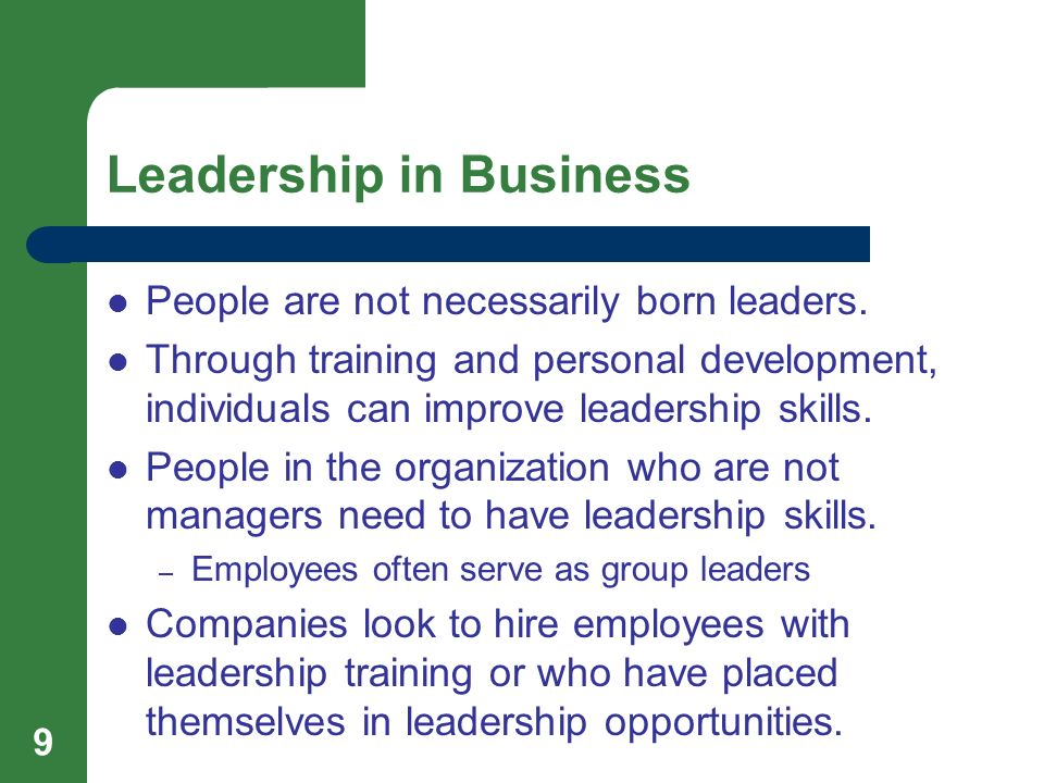 Leadership in Business People are not necessarily born leaders. Through training and personal development, individuals can improve leadership skills.