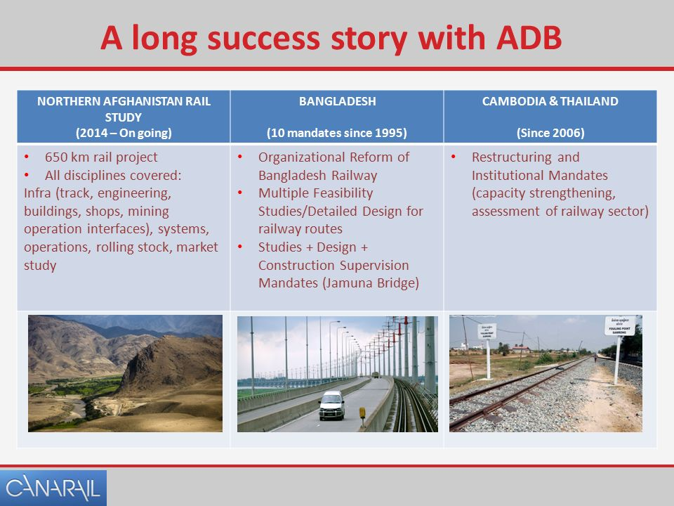 A long success story with ADB NORTHERN AFGHANISTAN RAIL STUDY (2014 – On going) BANGLADESH (10 mandates since 1995) CAMBODIA & THAILAND (Since 2006) 650 km rail project All disciplines covered: Infra (track, engineering, buildings, shops, mining operation interfaces), systems, operations, rolling stock, market study Organizational Reform of Bangladesh Railway Multiple Feasibility Studies/Detailed Design for railway routes Studies + Design + Construction Supervision Mandates (Jamuna Bridge) Restructuring and Institutional Mandates (capacity strengthening, assessment of railway sector)