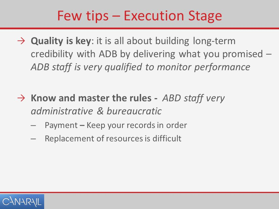 Few tips – Execution Stage  Quality is key: it is all about building long-term credibility with ADB by delivering what you promised – ADB staff is very qualified to monitor performance  Know and master the rules - ABD staff very administrative & bureaucratic – Payment – Keep your records in order – Replacement of resources is difficult