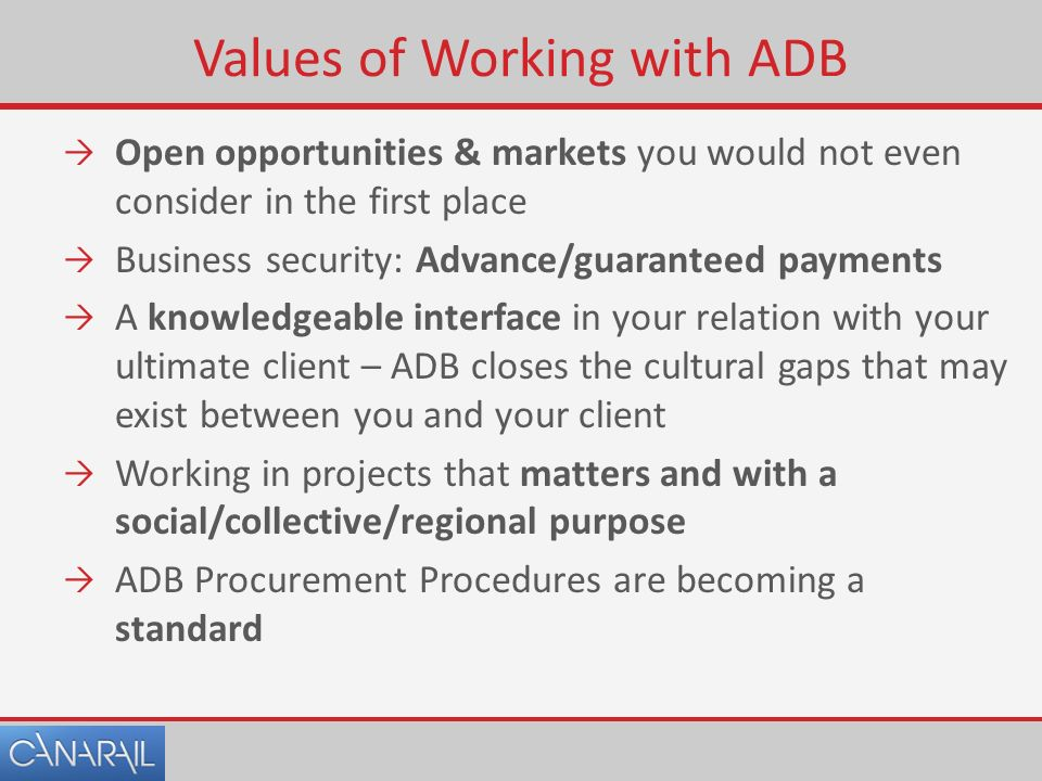 Values of Working with ADB  Open opportunities & markets you would not even consider in the first place  Business security: Advance/guaranteed payments  A knowledgeable interface in your relation with your ultimate client – ADB closes the cultural gaps that may exist between you and your client  Working in projects that matters and with a social/collective/regional purpose  ADB Procurement Procedures are becoming a standard