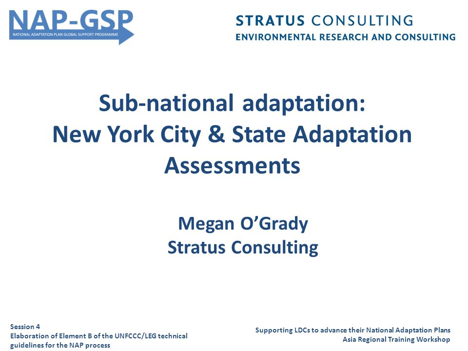 Sub-national adaptation: New York City & State Adaptation Assessments Supporting LDCs to advance their National Adaptation Plans Asia Regional Training Workshop Session 4 Elaboration of Element B of the UNFCCC/LEG technical guidelines for the NAP process Megan O'Grady Stratus Consulting