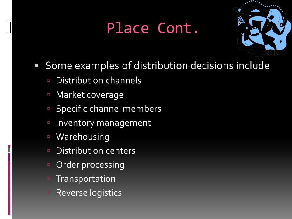 Place  Place is also known as channel, distribution, or intermediary.