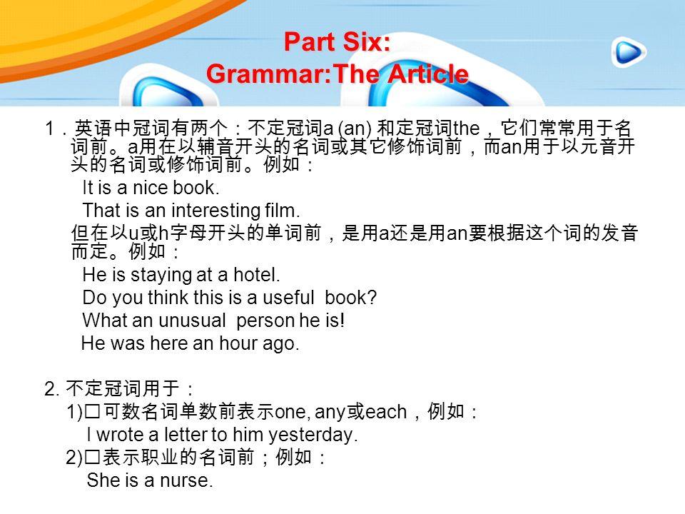 Part Six: Grammar:The Article 1 .英语中冠词有两个:不定冠词 a (an) 和定冠词 the ,它们常常用于名 词前。 a 用在以辅音开头的名词或其它修饰词前,而 an 用于以元音开 头的名词或修饰词前。例如: It is a nice book.