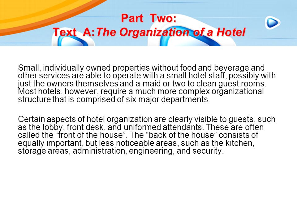 Part Two: Text A:The Organization of a Hotel Small, individually owned properties without food and beverage and other services are able to operate with a small hotel staff, possibly with just the owners themselves and a maid or two to clean guest rooms.