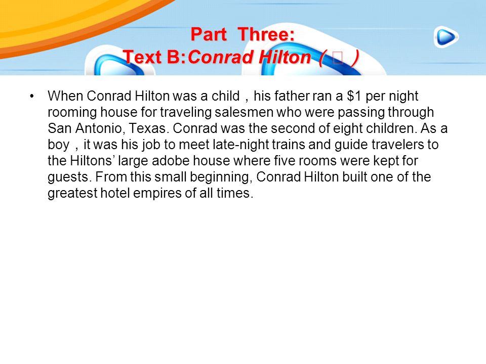 Part Three: Text B:Conrad Hilton (Ⅰ) When Conrad Hilton was a child , his father ran a $1 per night rooming house for traveling salesmen who were passing through San Antonio, Texas.