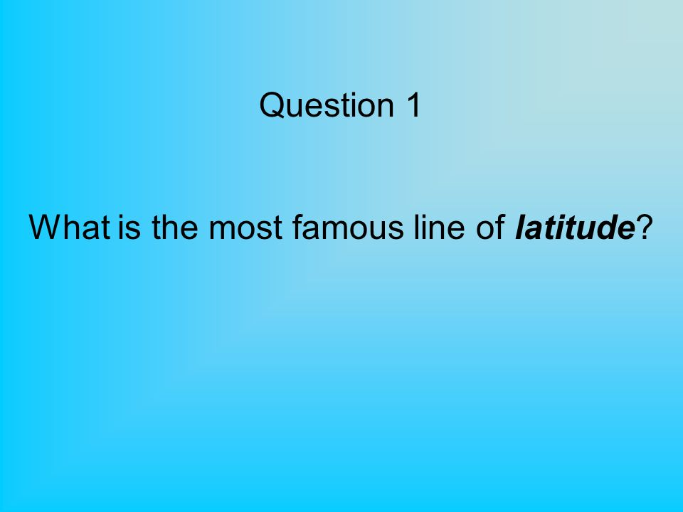 Question 1 What is the most famous line of latitude