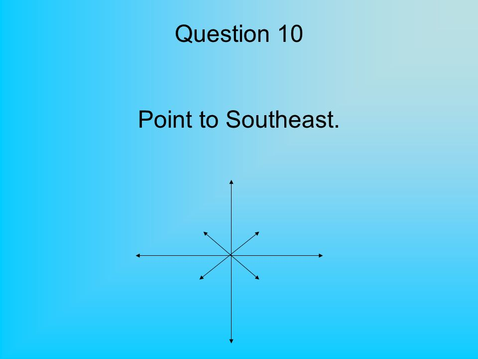 Question 10 Point to Southeast.