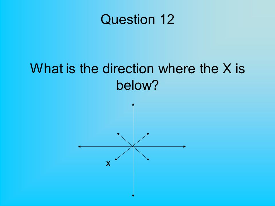 Question 12 What is the direction where the X is below X