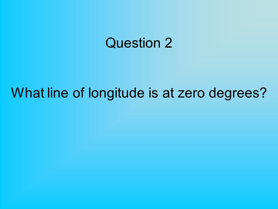 Question 2 What line of longitude is at zero degrees