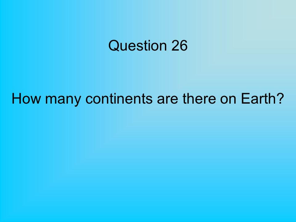 Question 26 How many continents are there on Earth