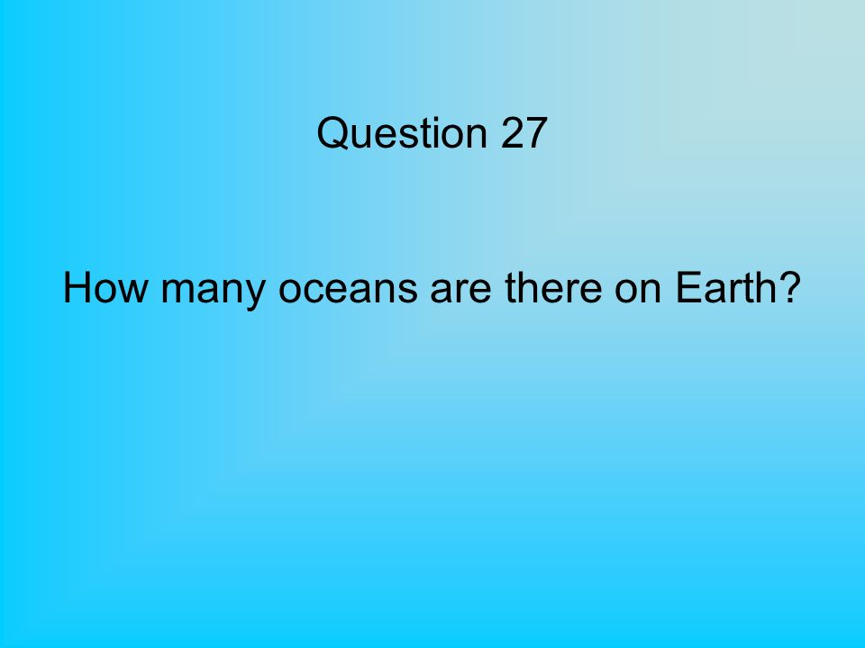 Question 27 How many oceans are there on Earth