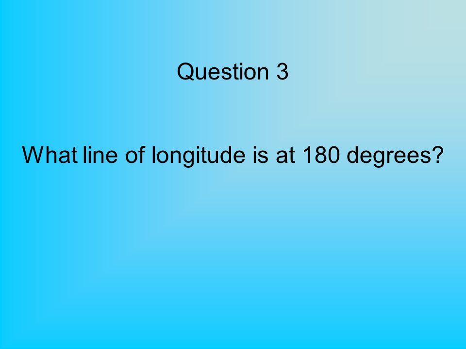 Question 3 What line of longitude is at 180 degrees