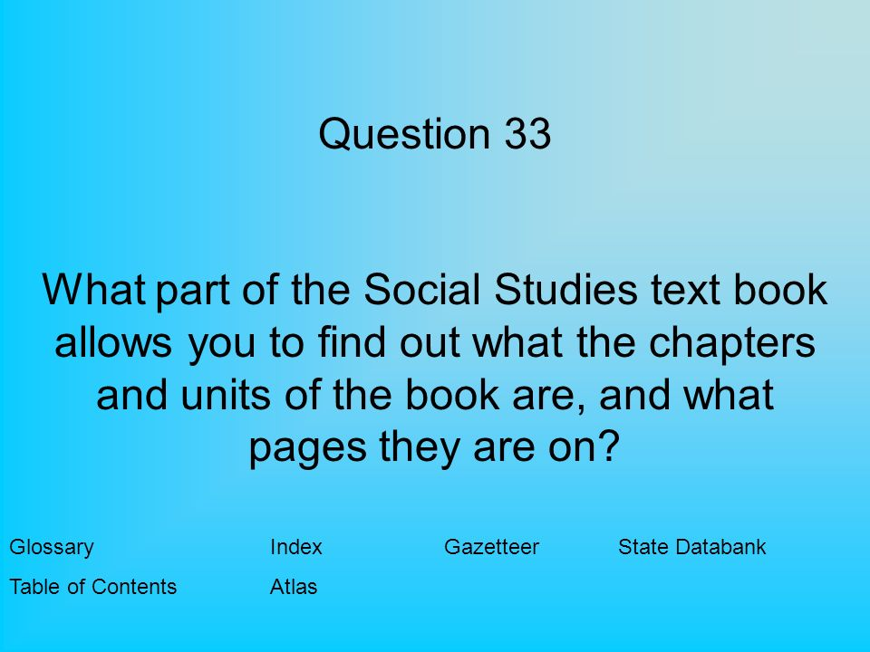 Question 33 What part of the Social Studies text book allows you to find out what the chapters and units of the book are, and what pages they are on.