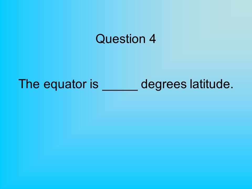 Question 4 The equator is _____ degrees latitude.