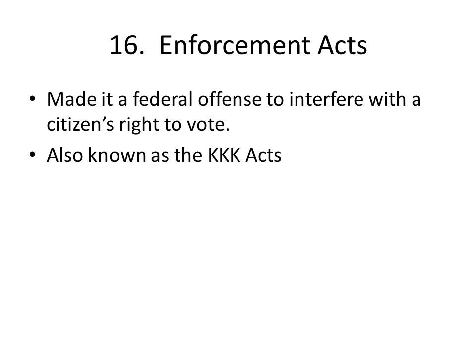 16. Enforcement Acts Made it a federal offense to interfere with a citizen's right to vote.