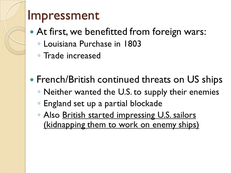Impressment At first, we benefitted from foreign wars: ◦ Louisiana Purchase in 1803 ◦ Trade increased French/British continued threats on US ships ◦ Neither wanted the U.S.